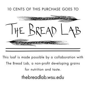 """Loaf label, """"10 cents of this purchase goes to The Bread Lab. This loaf is made possible by a collaboration with The Bread Lab, a non-profit developing grains for nutrition and taste. thebreadlab.sites.cahnrs.wsu.edu"""""""