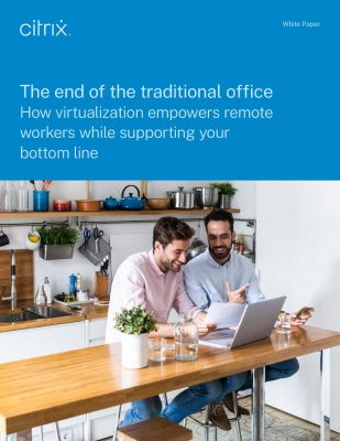 The end of the traditional office How virtualization empowers remote workers while supporting your bottom line