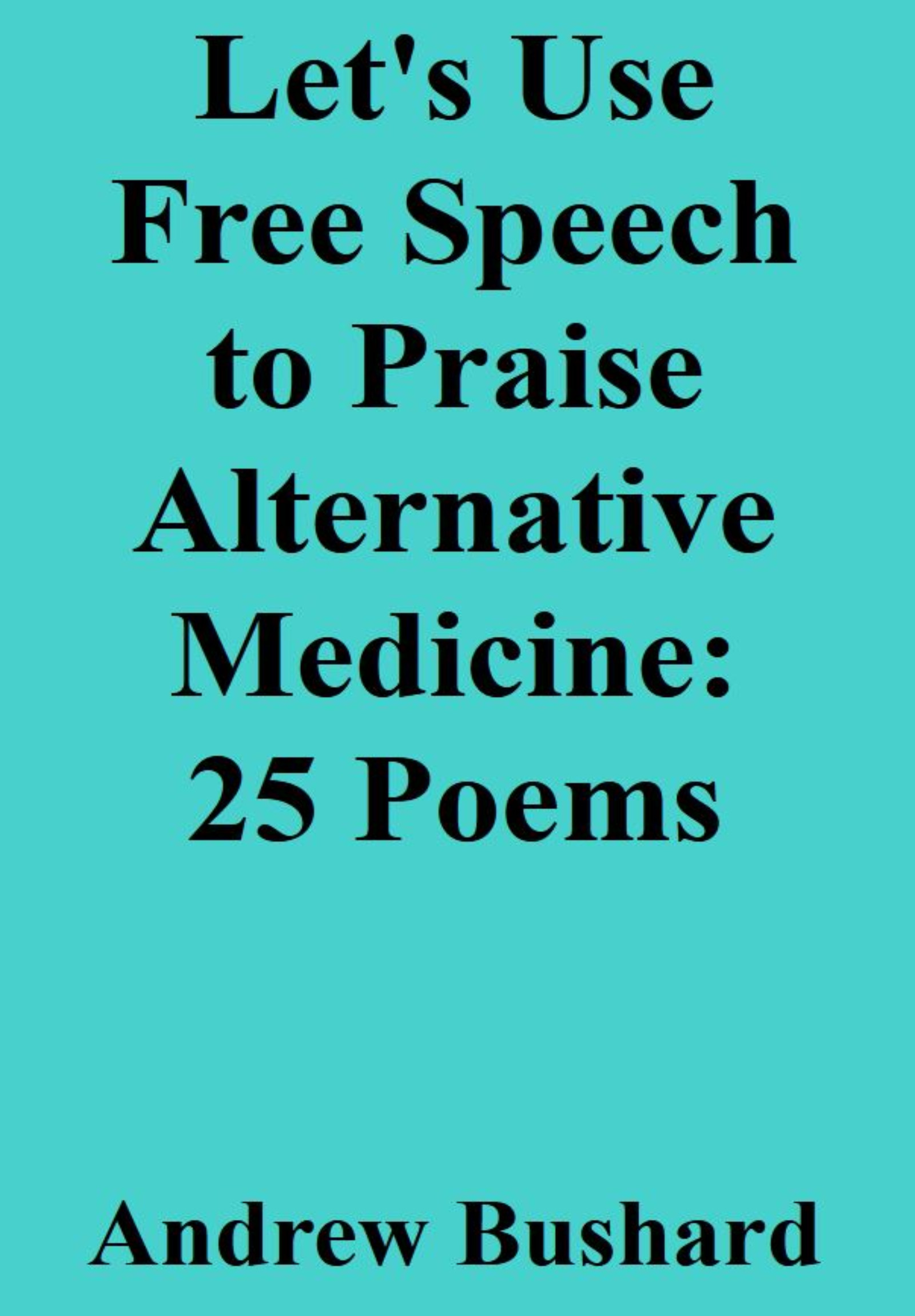 Let's Use Free Speech to Praise Alternative Medicine: 25 Poems