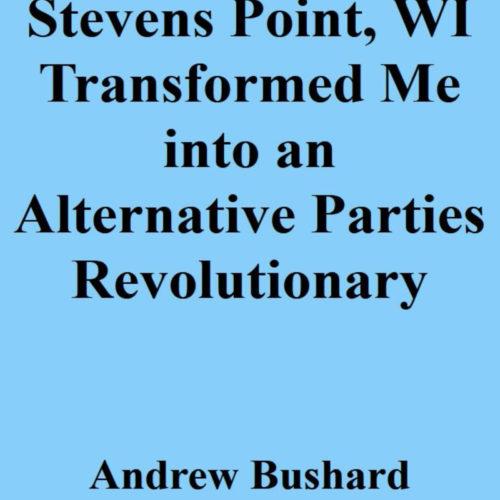 Stevens Point, WI Transformed Me into an Alternative Parties Revolutionary