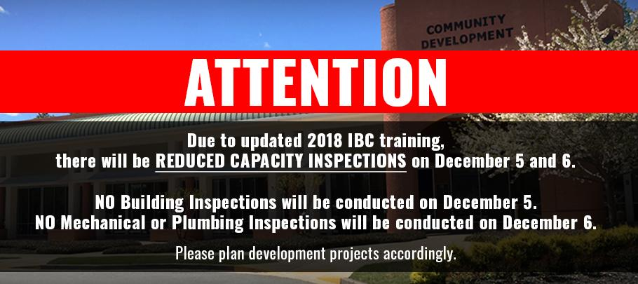 Due to updated 2018 IBC training, there will be REDUCED CAPACITY INSPECTIONS on December 5 and 6.  NO Building Inspections will be conducted on December 5. NO Mechanical or Plumbing Inspections will be conducted on December 6.  Please plan development projects accordingly.