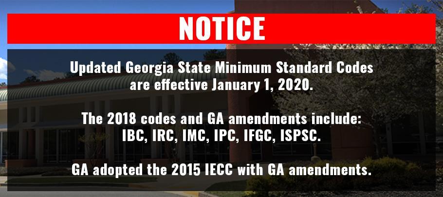 The Georgia State Minimum Standard Codes are effective January 1, 2020. The 2018 codes and GA amendments include IBC, IRC, IMC, IPC, IFGC, ISPSC. Ga adopted the 2015 IECC with GA amendments.