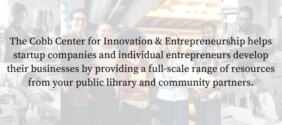 The Cobb Center for Innovation & Entrepreneurship helps startup companies and individual entrepreneurs develop their businesses by providing a full-scale range of resources from your public library and community partners.