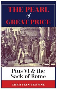 """browne pearlofgreatprice cover A new book by Christian Browne, The Pearl of Great Price: Pius VI & the Sack of Rome (Arouca Press), is a historical play that tells the true story of the invasion of Rome by Revolutionary France in 1798 and the arrest and capture of Pope Pius VI. Browne, an attorney and partner in a law firm based in Long Island, New York, recounts historical events, and his scenes are based upon first-hand accounts and actual documents published at the time. The book has been praised as """"a literary pearl"""" by Joseph Pearce and a """"very interesting and dramatic retelling of one of the most exciting events in the history of the Church"""" by Thomas Storck."""