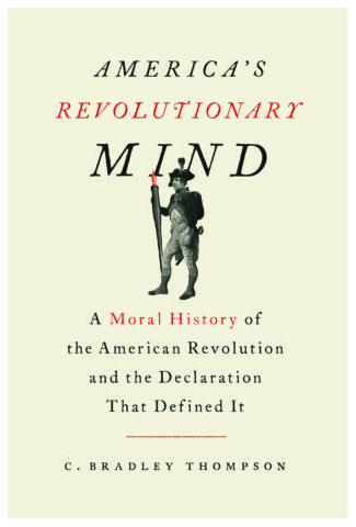 cbthompson revolutionarymind Historical fiction is an honorable literary genre and there is no shame in writing it. Unfortunately, America's Revolutionary Mind by C. Bradley Thompson has been marketed as a genuine American history, rather than the libertarian fan-fiction that it is.