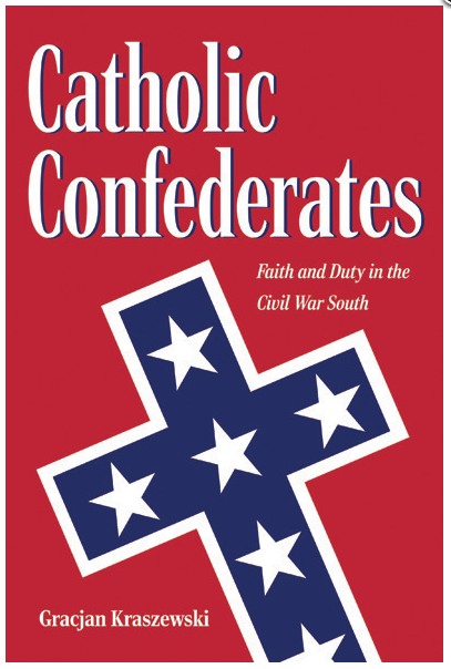 Screen Shot 2020 12 03 at 4.39.39 PM There exists a stereotypical image of the American South as a militantly Protestant and strongly anti-Catholic environment. Gracjan Kraszewski's fascinating book Catholic Confederates: Faith and Duty in the Civil War South should do much to change that image, as it shows the integral role that Southern Catholics played in promoting the Confederate cause during the Civil War.