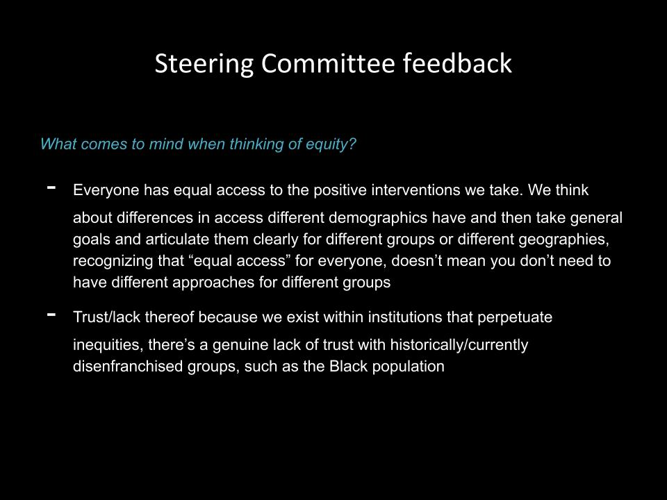"Steering committee feedback: What comes to mind when thinking of equity? Everyone has equal access to the positive interventions we take. We think about differences in access different demographics have and then take general goals and articulate them clearly for different groups or different geographies, recognizing that ""equal access"" for everyone, doesn't mean you don't need to have different approaches for different groups Trust/lack thereof because we exist within institutions that perpetuate inequities, there's a genuine lack of trust with historically/currently disenfranchised groups, such as the Black population"