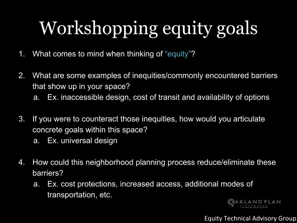 "Workshopping equity goals: What comes to mind when thinking of ""equity""?  What are some examples of inequities/commonly encountered barriers that show up in your space? Ex. inaccessible design, cost of transit and availability of options  If you were to counteract those inequities, how would you articulate concrete goals within this space? Ex. universal design  How could this neighborhood planning process reduce/eliminate these barriers? Ex. cost protections, increased access, additional modes of transportation, etc."