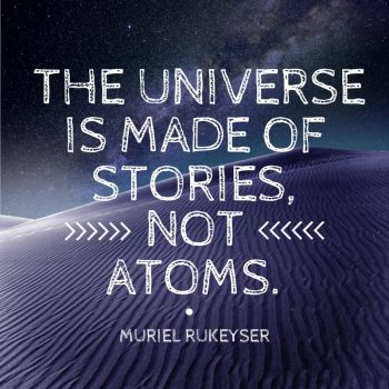 The universe is made of stories, not atoms. - Muriel Rukeyser Quote