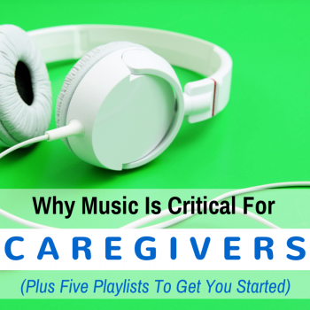 Why Music is Critical for Caregivers (Plus Five Playlists to Get You Started)