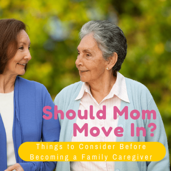 Should Mom Move In- Things to Consider Before Becoming a Family Caregiver