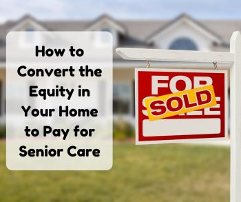 How to Convert the Equity in Your Home to Pay for Senior Care