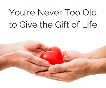 You're Never Too Old to Give the Gift of Life