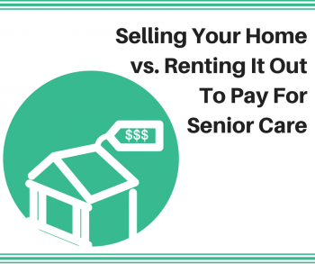 Selling Your Home vs. Renting It Out To Pay For Senior Care