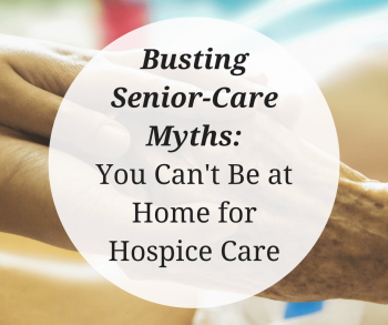 Busting-Senior-Care-Myths-You-Cant-Be-at-Home-for-Hospice-Care