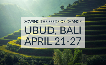 Sowing the Seeds of Change – Bali April 21-27, 2019 – SOLD OUT – Waitlist Only