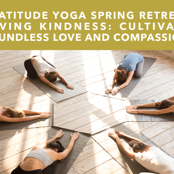 Gratitude Yoga Spring Retreat Lovingkindness: Cultivate Boundless Love and Compassion