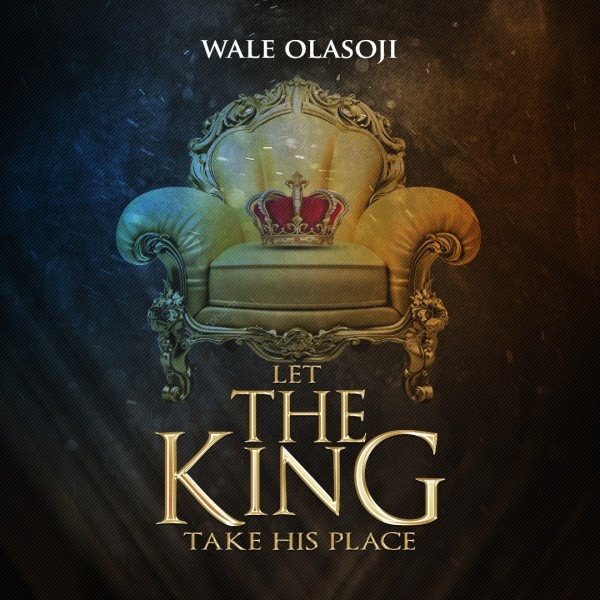 Let the King take His Place - Wale Olasoji