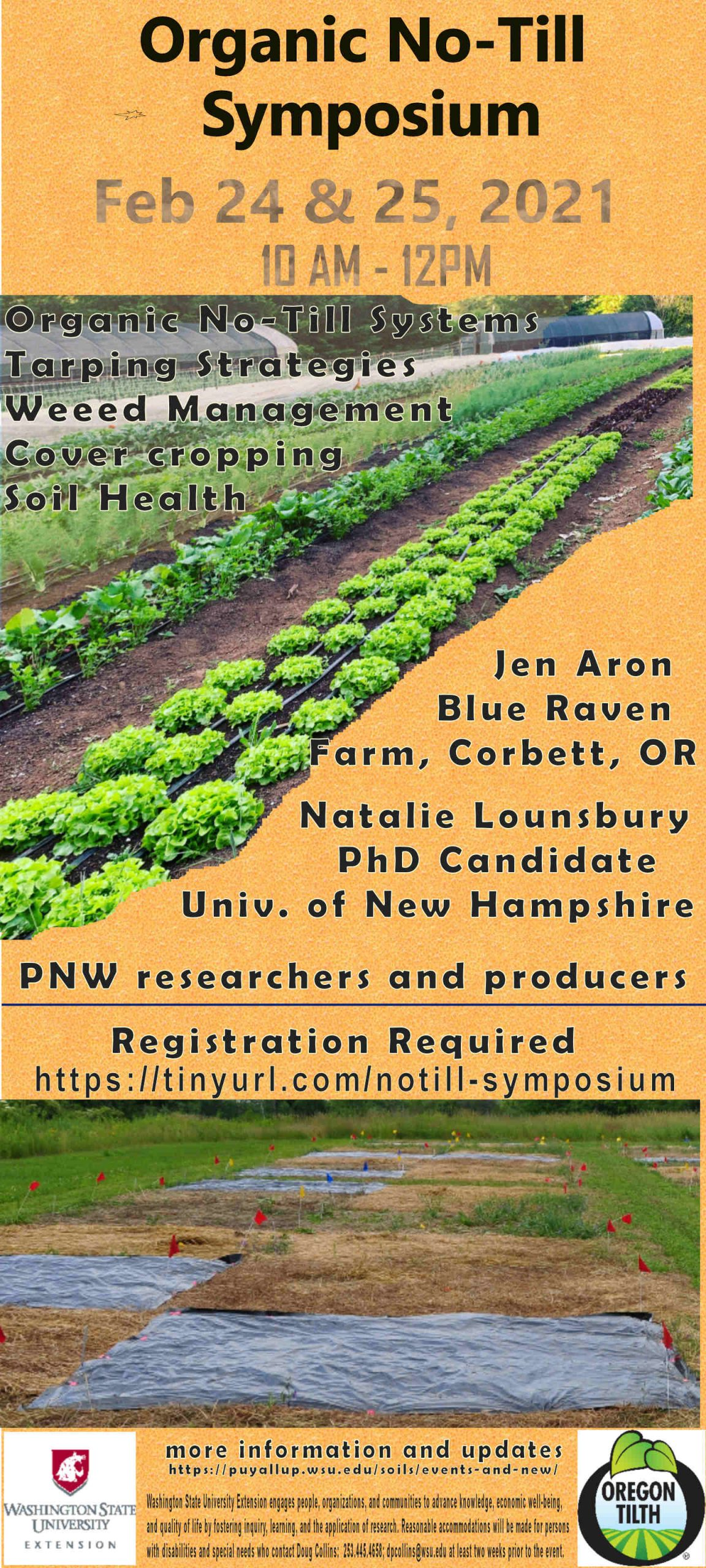 Organic No-Till Symposium. February 24 & 25, 2021. 10:00 am - 12:00 pm. Featuring: organic no-till systems; tarping strategies; weed management; cover cropping; and soil health. Presenters include: Jen Aron (Blue Raven Farm, Corbett, OR), Natalie Lounsbury (Ph.D. Candidate, University of New Hampshire), and PNW researchers and producers. Registration is required.