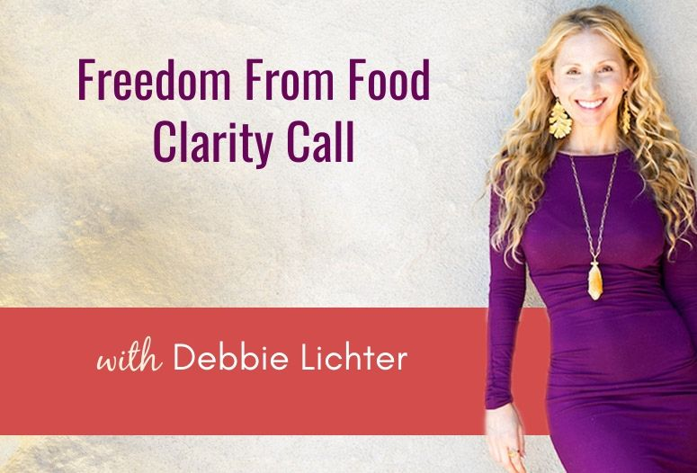Schedule your 15 min 1:1 Free From Food Clarity Call with Debbie Lichter (a $200 value gift!)